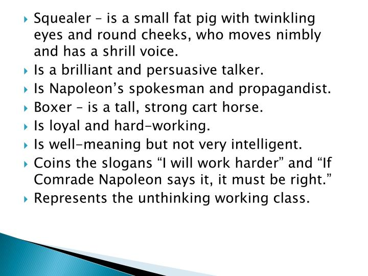 Squealer – is a small fat pig with twinkling eyes and round cheeks, who moves nimbly and has a shrill voice.
