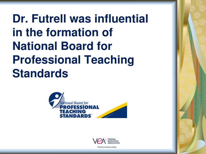 Dr. Futrell was influential in the formation of National Board for Professional Teaching Standards