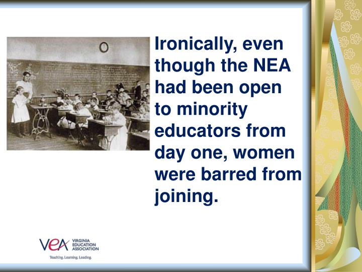 Ironically, even though the NEA had been open to minority educators from day one, women were barred from joining.