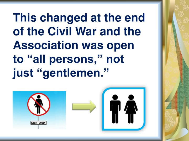 "This changed at the end of the Civil War and the Association was open to ""all persons,"" not just ""gentlemen."""