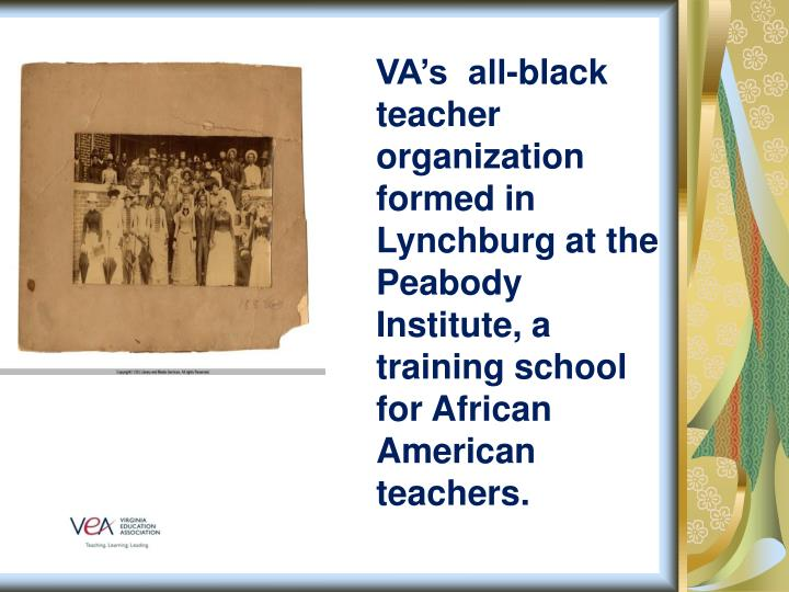 VA's  all-black teacher organization formed in Lynchburg at the Peabody Institute, a training school for African American teachers.