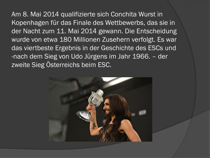 Am 8.Mai 2014 qualifizierte sich Conchita Wurst in Kopenhagen für das Finale des Wettbewerbs, das sie in der Nacht zum 11.Mai 2014 gewann. Die Entscheidung wurde von etwa 180 Millionen Zusehern verfolgt. Es war das viertbeste Ergebnis in der Geschichte des ESCs und