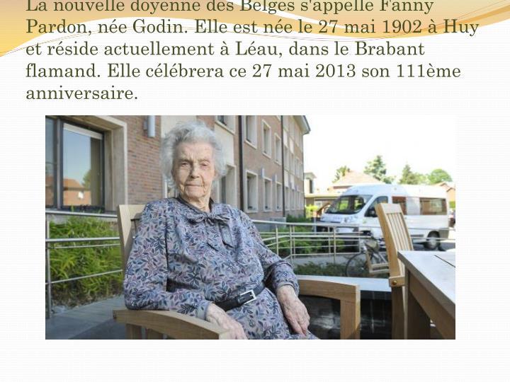 La nouvelle doyenne des Belges s'appelle Fanny Pardon, née Godin. Elle est née le 27 mai 1902 à Huy et réside actuellement à Léau, dans le Brabant flamand. Elle célébrera ce 27 mai 2013 son 111ème anniversaire.