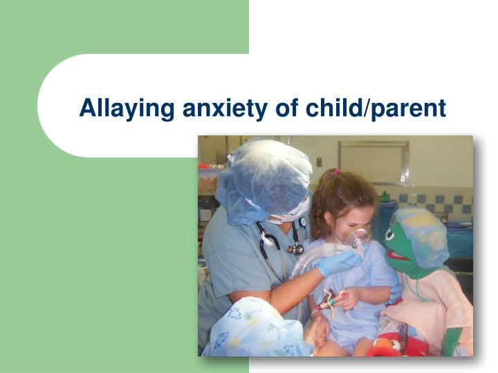 Allaying anxiety of child/parent