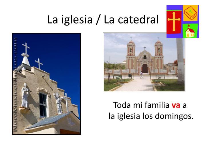 La iglesia / La catedral