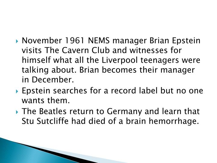 November 1961 NEMS manager Brian Epstein visits The Cavern Club and witnesses for himself what all the Liverpool teenagers were talking about. Brian becomes their manager in December.