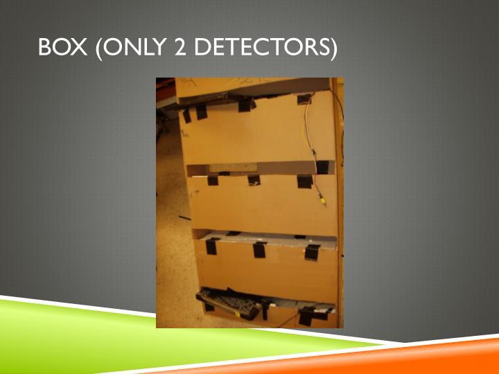 Box (Only 2 Detectors)