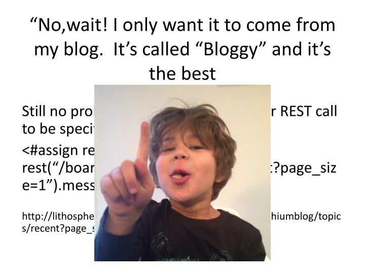 No wait i only want it to come from my blog it s called bloggy and it s the best