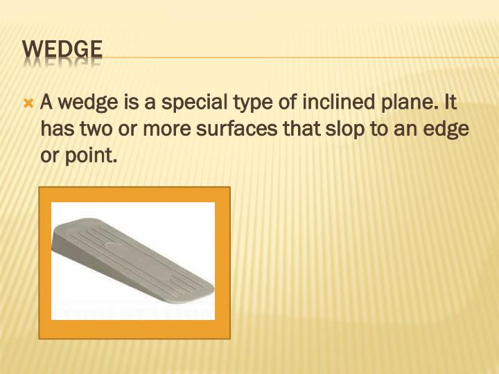 A wedge is a special type of inclined plane. It has two or more surfaces that slop to an edge or point.