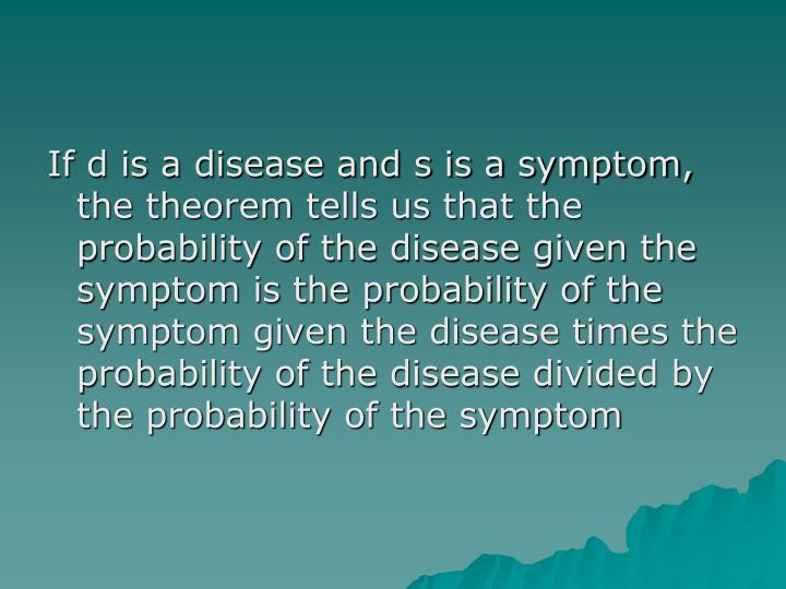 If d is a disease and s is a symptom, the theorem tells us that the probability of the disease given the symptom is the probability of the symptom given the disease times the probability of the disease divided by the probability of the symptom