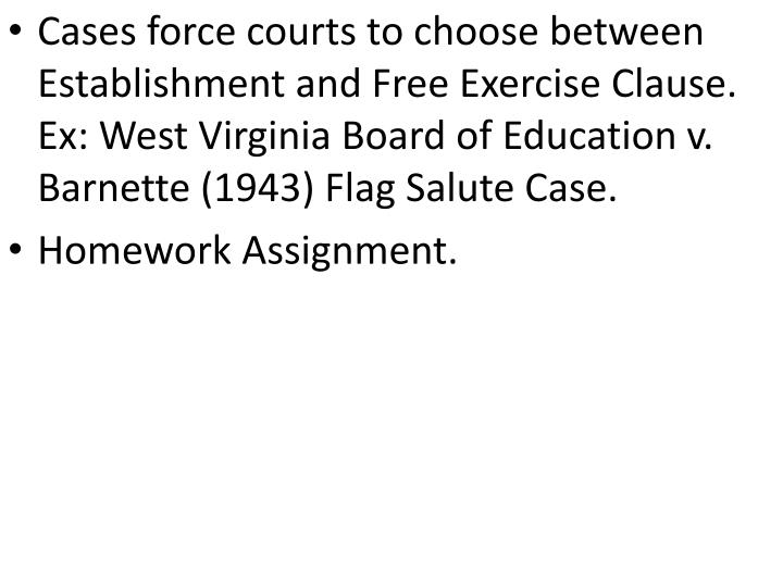 Cases force courts to choose between Establishment and Free Exercise Clause. Ex: West Virginia Board of Education v. Barnette (1943) Flag Salute Case.