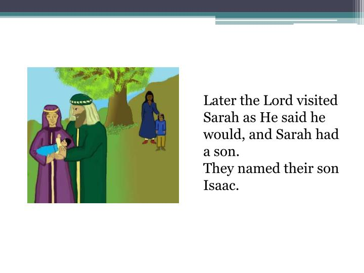 Later the Lord visited Sarah as He said he would, and Sarah had a son.