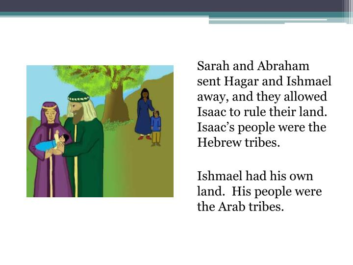 Sarah and Abraham sent Hagar and Ishmael away, and they allowed Isaac to rule their land.  Isaac's people were the Hebrew tribes.