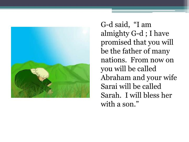 "G-d said,  ""I am almighty G-d ; I have promised that you will be the father of many nations.  From now on you will be called Abraham and your wife Sarai will be called Sarah.  I will bless her with a son."""