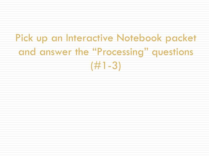 Pick up an interactive notebook packet and answer the processing questions 1 3