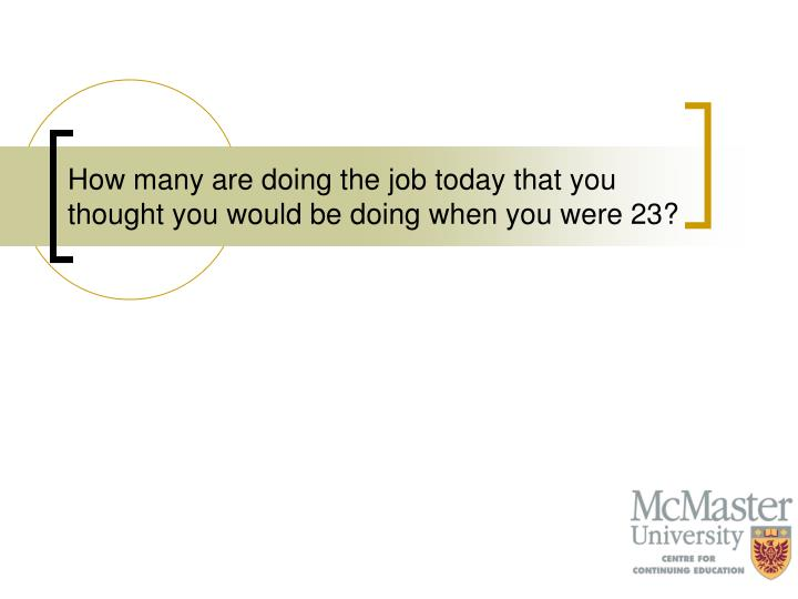 How many are doing the job today that you thought you would be doing when you were 23?