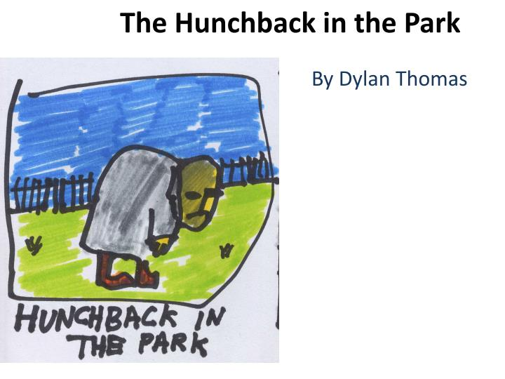 the hunchback in the park The hunchback in the park is a symbolic poem by dylan thomas which is about love, nature and imagination thomas uses the imagery of birth, life and death and the psychological metaphors of the womb to create a picture of the psychological life of the artist.