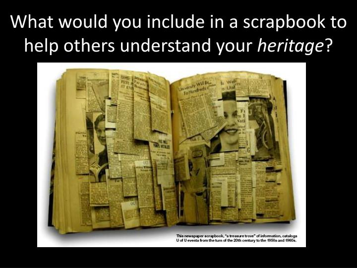 What would you include in a scrapbook to help others understand your