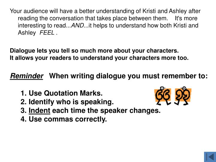 Your audience will have a better understanding of Kristi and Ashley after reading the conversation that takes place between them.    It's more interesting to read...