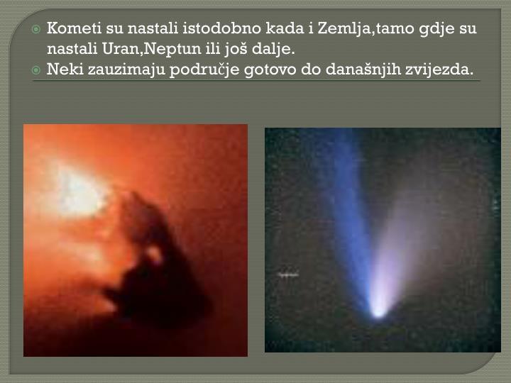 Kometi su nastali istodobno kada i Zemlja,tamo gdje su nastali Uran,Neptun ili još dalje.