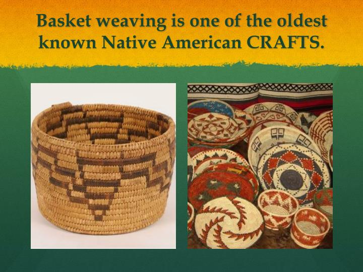 Basket weaving is one of the oldest known native american crafts