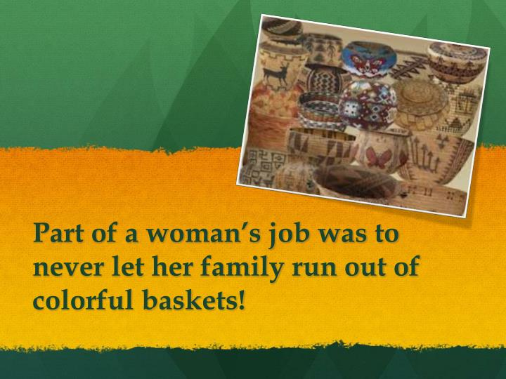 Part of a woman's job was to never let her family run out of colorful baskets!