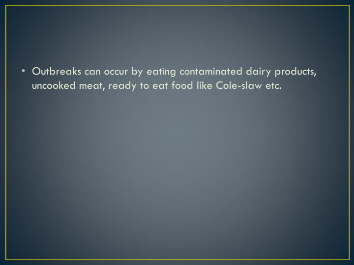Outbreaks can occur by eating contaminated dairy products, uncooked meat, ready to eat food like