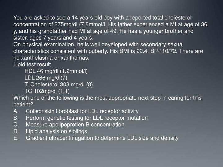 You are asked to see a 14 years old boy with a reported total cholesterol concentration of 275mg/dl (7.8mmol/l. His father experienced a MI at age of 36