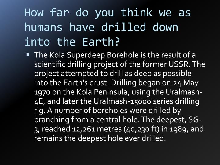 How far do you think we as humans have drilled down into the Earth?
