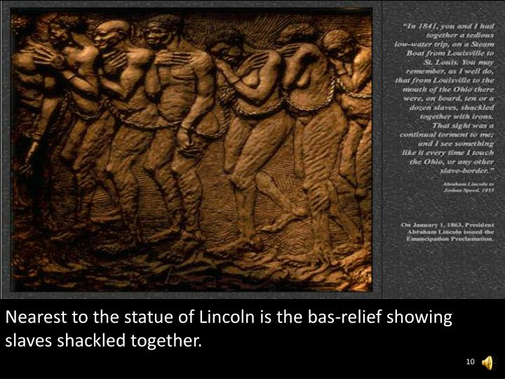 Nearest to the statue of Lincoln is the bas-relief showing slaves shackled together.