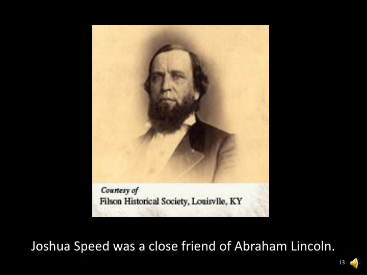 Joshua Speed was a close friend of Abraham Lincoln.