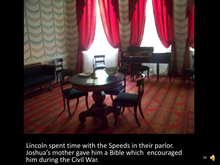 Lincoln spent time with the Speeds in their parlor.  Joshua's mother gave him a Bible which  encouraged him during the Civil War.