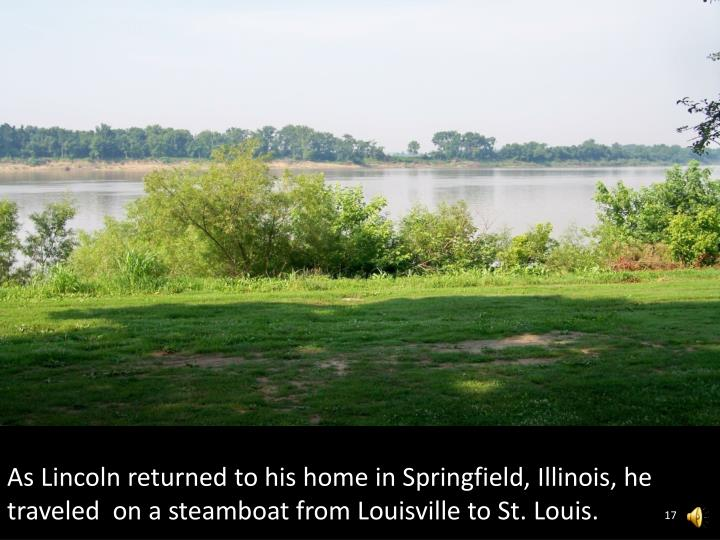 As Lincoln returned to his home in Springfield, Illinois, he traveled  on a steamboat from Louisville to St. Louis.