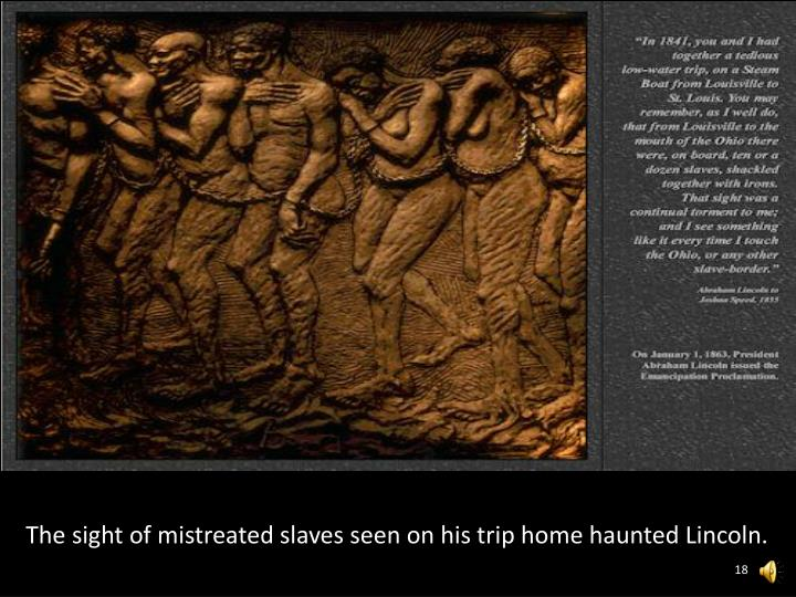 The sight of mistreated slaves seen on his trip home haunted Lincoln.