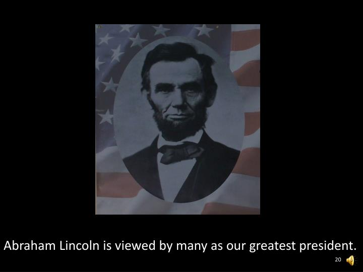 Abraham Lincoln is viewed by many as our greatest president.