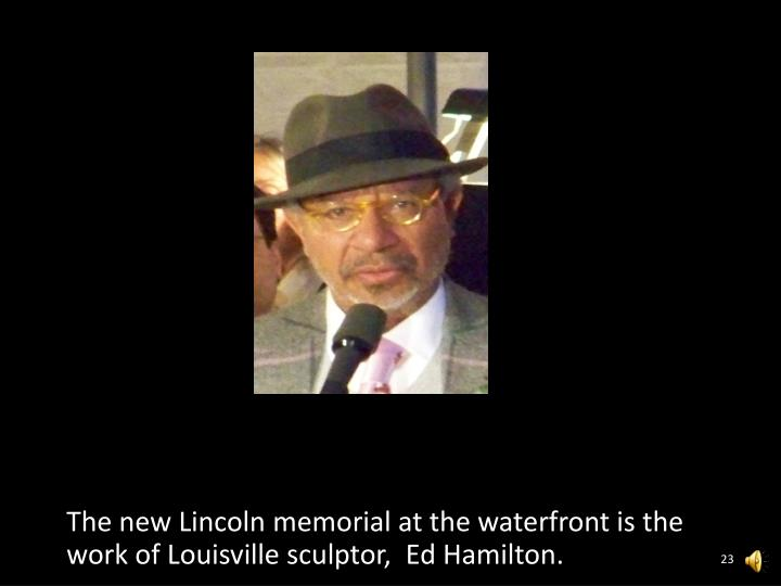 The new Lincoln memorial at the waterfront is the work of Louisville sculptor,  Ed Hamilton.