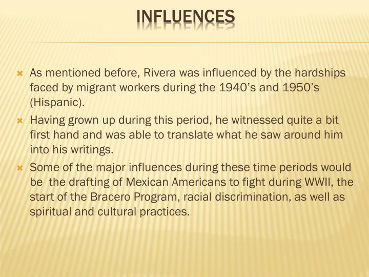 As mentioned before, Rivera was influenced by the hardships faced by migrant workers during the 1940's and 1950's (Hispanic).