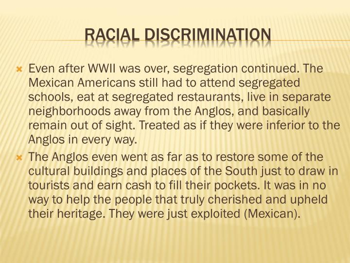 Even after WWII was over, segregation continued. The Mexican Americans still had to attend segregated schools, eat at segregated restaurants, live in separate neighborhoods away from the Anglos, and basically remain out of sight. Treated as if they were inferior to the Anglos in every way.