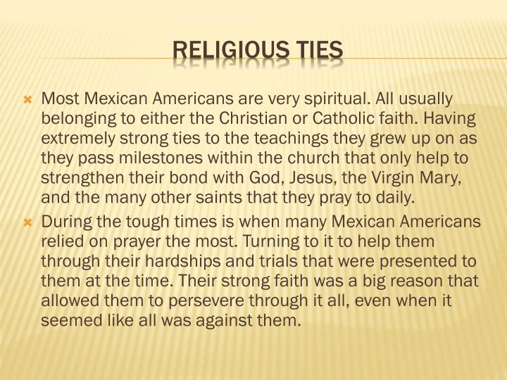 Most Mexican Americans are very spiritual. All usually belonging to either the Christian or Catholic faith. Having extremely strong ties to the teachings they grew up on as they pass milestones within the church that only help to strengthen their bond with God, Jesus, the Virgin Mary, and the many other saints that they pray to daily.