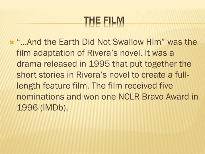 """…And the Earth Did Not Swallow Him"" was the film adaptation of Rivera's novel. It was a drama released in 1995 that put together the short stories in Rivera's novel to create a full-length feature film. The film received five nominations and won one NCLR Bravo Award in 1996 (IMDb)."