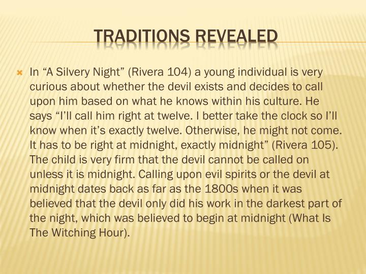 "In ""A Silvery Night"" (Rivera 104) a young individual is very curious about whether the devil exists and decides to call upon him based on what he knows within his culture. He says ""I'll call him right at twelve. I better take the clock so I'll know when it's exactly twelve. Otherwise, he might not come. It has to be right at midnight, exactly midnight"" (Rivera 105). The child is very firm that the devil cannot be called on unless it is midnight. Calling upon evil spirits or the devil at midnight dates back as far as the 1800s when it was believed that the devil only did his work in the darkest part of the night, which was believed to begin at midnight (What Is The Witching Hour)."