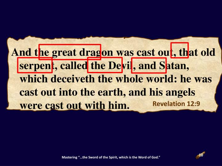 And the great dragon was cast out, that old serpent, called the Devil, and Satan, which deceiveth the whole world: he was cast out into the earth, and his angels were cast out with him.