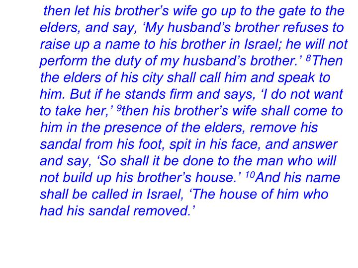 then let his brother's wife go up to the gate to the elders, and say, 'My husband's brother refuses to raise up a name to his brother in Israel; he will not perform the duty of my husband's brother.'