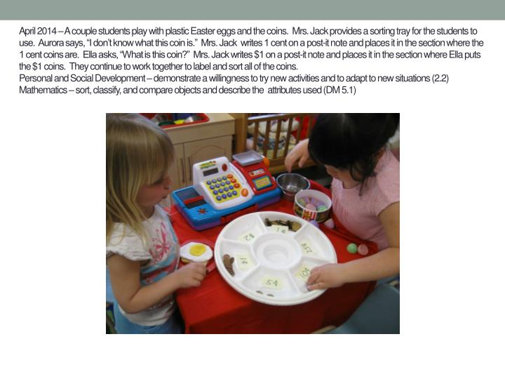 "April 2014 – A couple students play with plastic Easter eggs and the coins.  Mrs. Jack provides a sorting tray for the students to use.  Aurora says, ""I don't know what this coin is.""  Mrs. Jack  writes 1 cent on a post-it note and places it in the section where the 1 cent coins are.  Ella asks, ""What is this coin?""  Mrs. Jack writes $1 on a post-it note and places it in the section where Ella puts the $1 coins.  They continue to work together to label and sort all of the coins."
