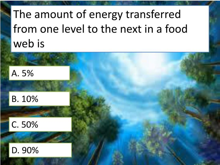 The amount of energy transferred from one level to the next in a food web is