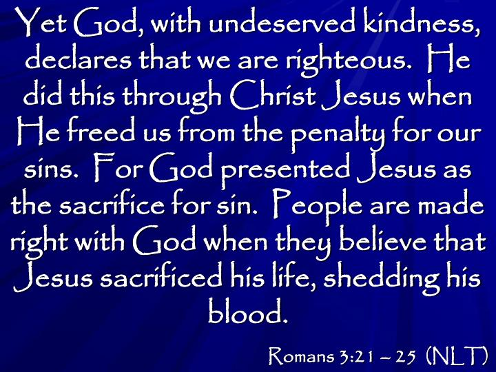 Yet God, with undeserved kindness, declares that we are righteous.  He did this through Christ Jesus when He freed us from the penalty for our sins.  For God presented Jesus as the sacrifice for sin.  People are made right with God when they believe that Jesus sacrificed his life, shedding his blood