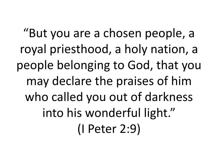 """But you are a chosen people, a royal priesthood, a holy nation, a people belonging to God, that you may declare the praises of him who called you out of darkness into his wonderful light."""