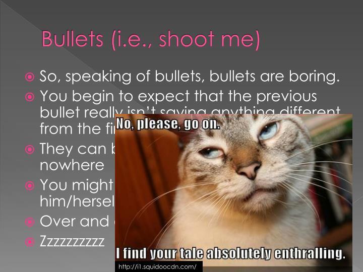 Bullets (i.e., shoot me)