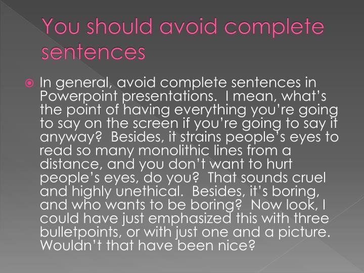 You should avoid complete sentences
