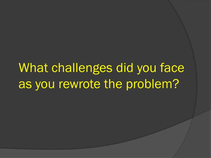 What challenges did you face as you rewrote the problem?